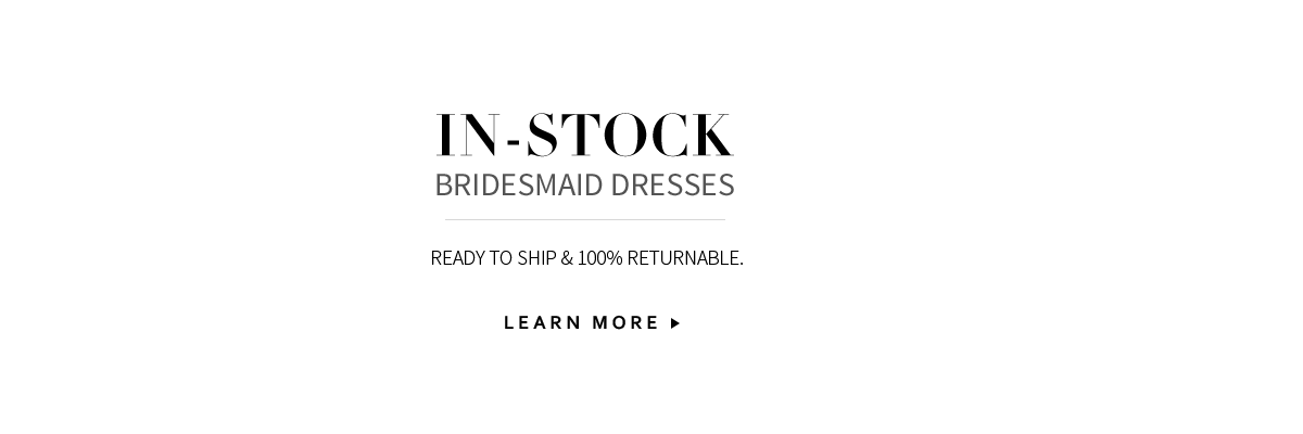 In-Stock Bridesmaid Dresses. Ready to ship & 100% Returnable.
