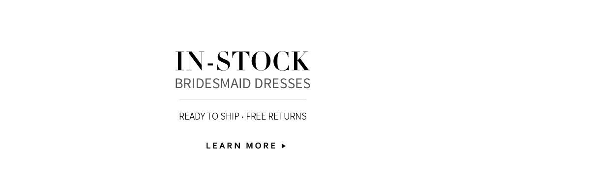 In-Stock Bridesmaid Dresses. Ready to ship. Flat Rate Shipping & Free Returns.